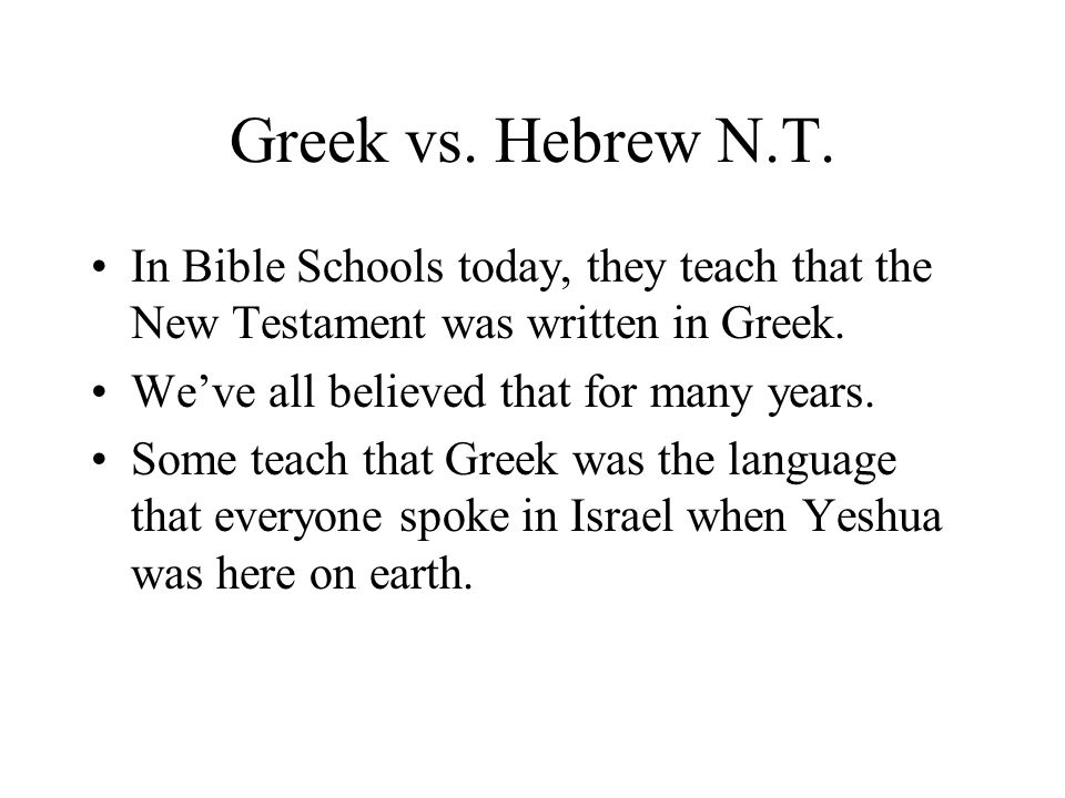 Greek vs. Hebrew N.T. In Bible Schools today, they teach that the New Testament was written in Greek. Weve all believed that for many years. Some teac