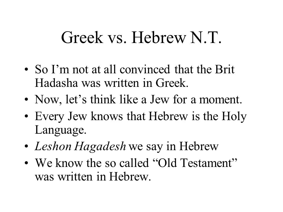 Greek vs. Hebrew N.T. So Im not at all convinced that the Brit Hadasha was written in Greek. Now, lets think like a Jew for a moment. Every Jew knows