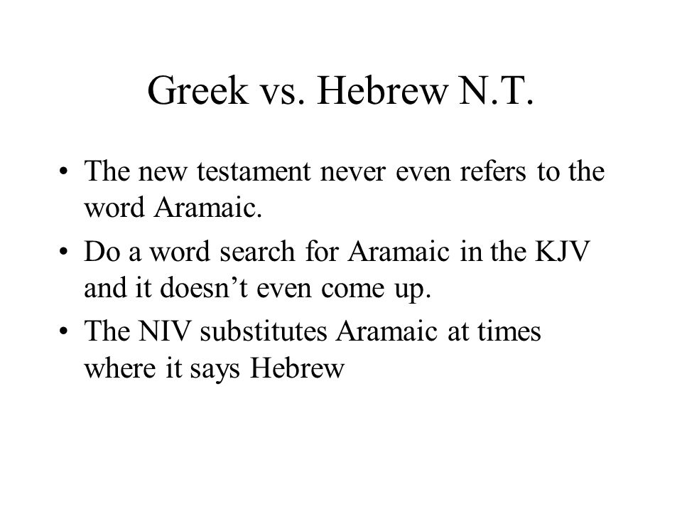 Greek vs. Hebrew N.T. The new testament never even refers to the word Aramaic. Do a word search for Aramaic in the KJV and it doesnt even come up. The