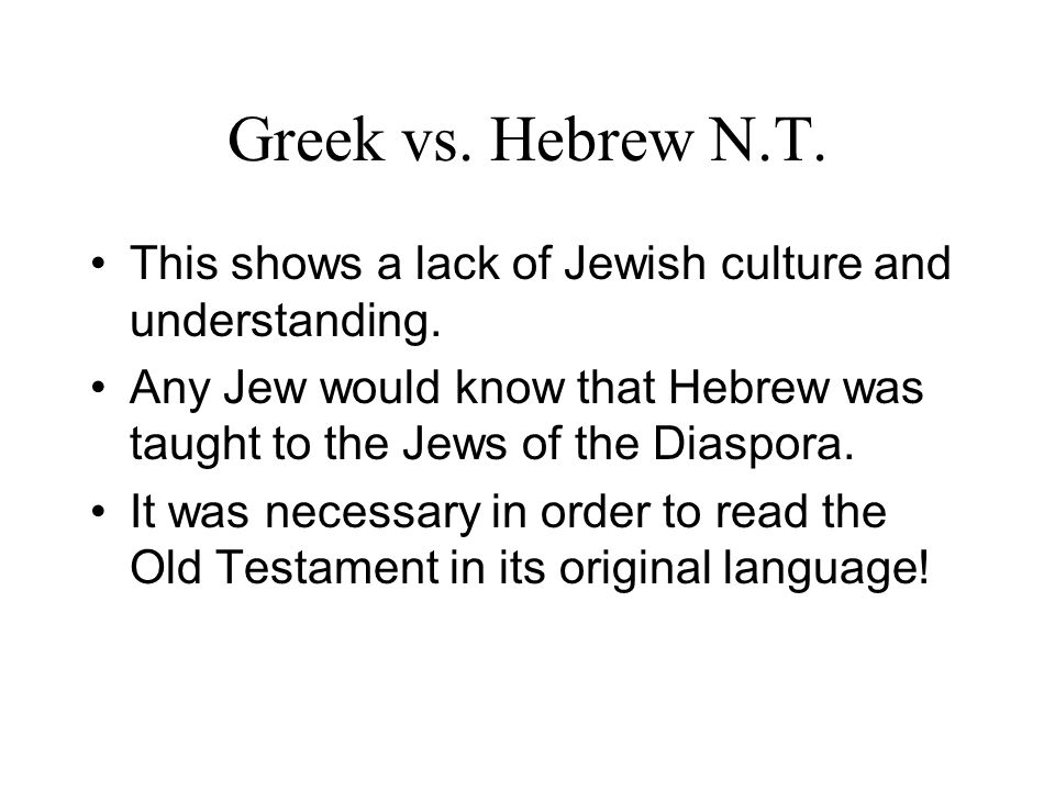 Greek vs. Hebrew N.T. This shows a lack of Jewish culture and understanding. Any Jew would know that Hebrew was taught to the Jews of the Diaspora. It