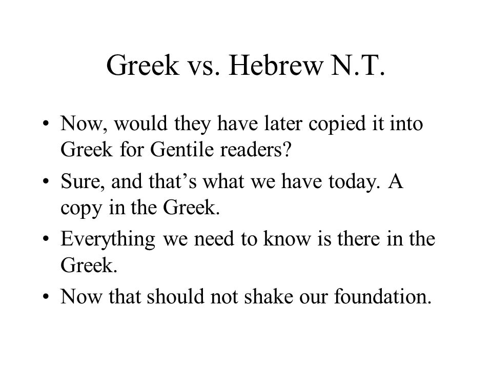 Greek vs. Hebrew N.T. Now, would they have later copied it into Greek for Gentile readers? Sure, and thats what we have today. A copy in the Greek. Ev