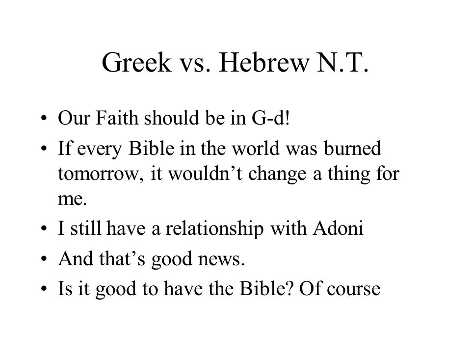 Greek vs. Hebrew N.T. Our Faith should be in G-d! If every Bible in the world was burned tomorrow, it wouldnt change a thing for me. I still have a re