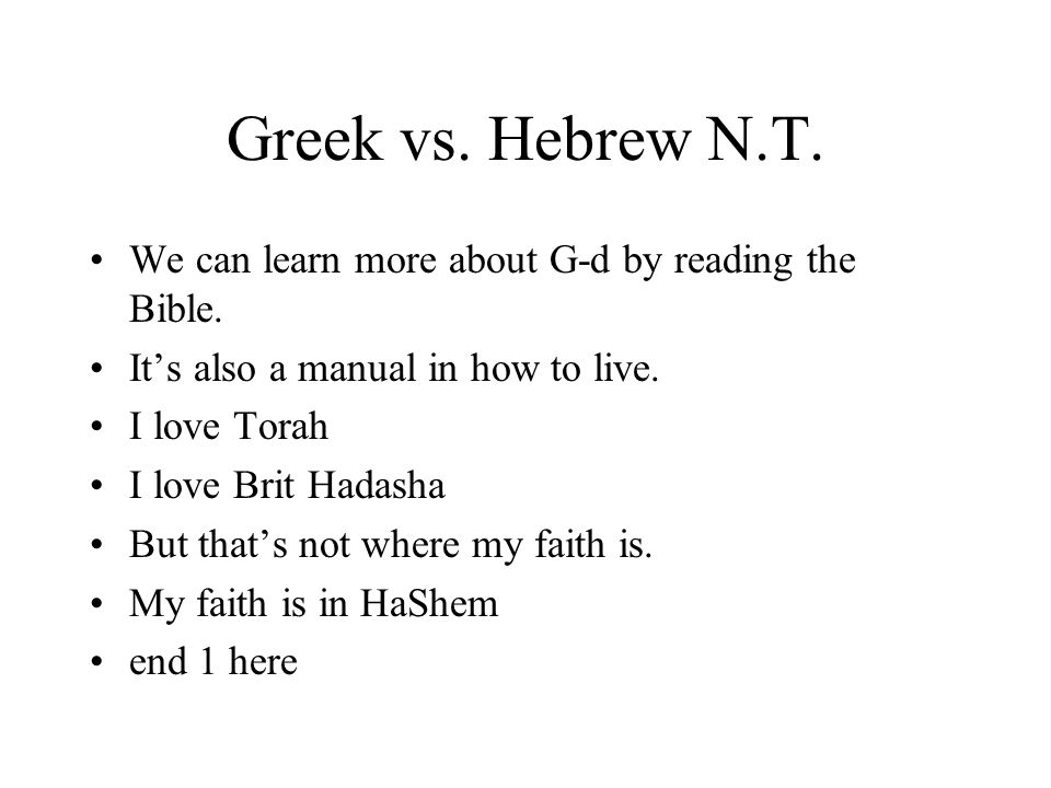 Greek vs. Hebrew N.T. We can learn more about G-d by reading the Bible. Its also a manual in how to live. I love Torah I love Brit Hadasha But thats n
