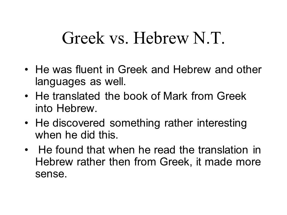 Greek vs. Hebrew N.T. He was fluent in Greek and Hebrew and other languages as well. He translated the book of Mark from Greek into Hebrew. He discove
