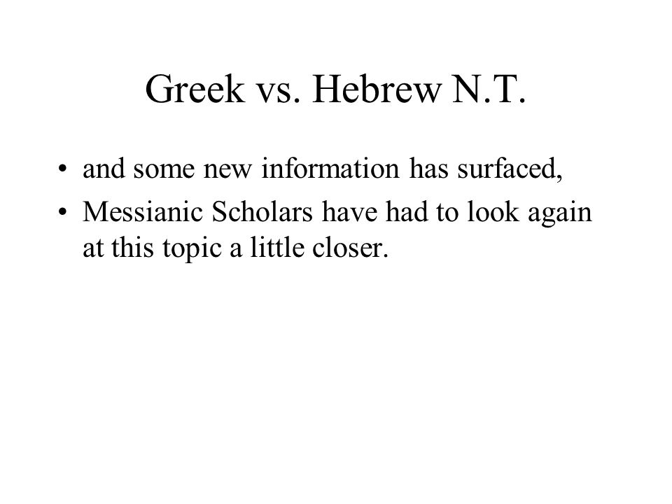 Greek vs. Hebrew N.T. and some new information has surfaced, Messianic Scholars have had to look again at this topic a little closer.