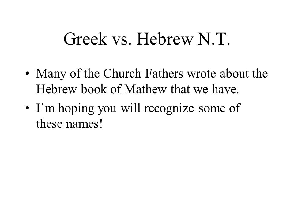 Greek vs. Hebrew N.T. Many of the Church Fathers wrote about the Hebrew book of Mathew that we have. Im hoping you will recognize some of these names!