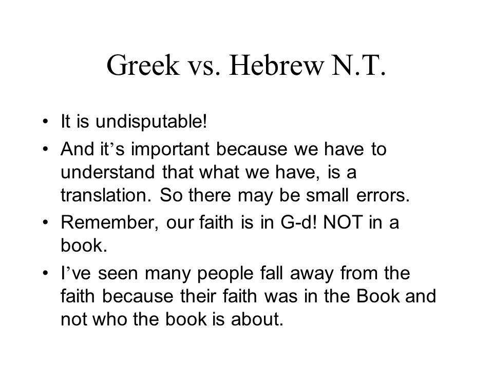 Greek vs. Hebrew N.T. It is undisputable! And it s important because we have to understand that what we have, is a translation. So there may be small