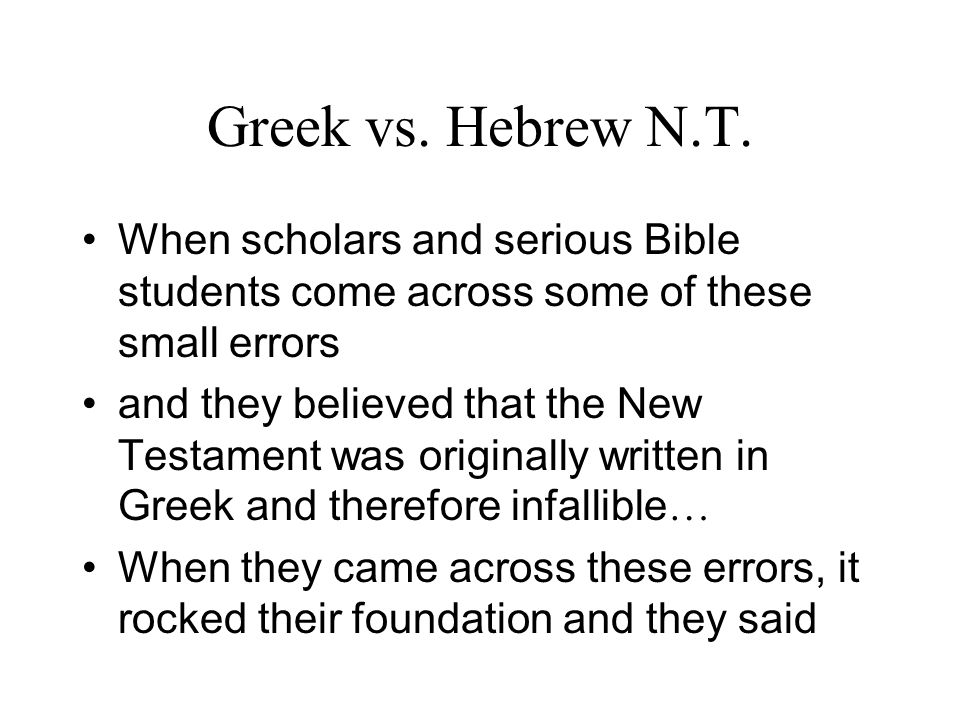Greek vs. Hebrew N.T. When scholars and serious Bible students come across some of these small errors and they believed that the New Testament was ori