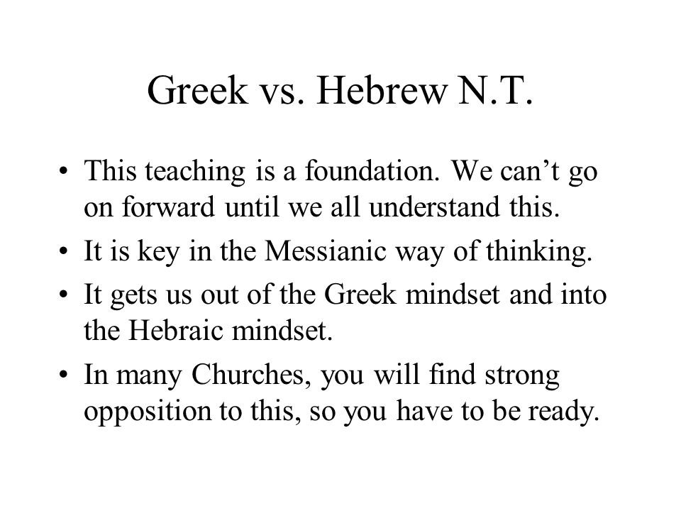 Greek vs. Hebrew N.T. This teaching is a foundation. We cant go on forward until we all understand this. It is key in the Messianic way of thinking. I