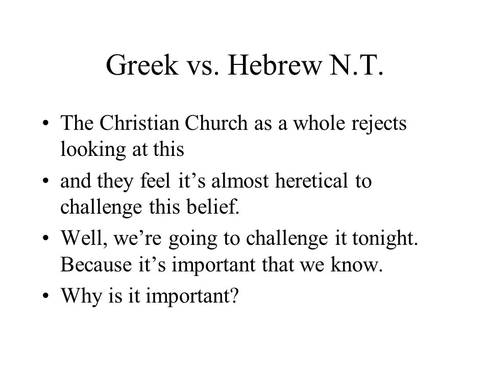 Greek vs. Hebrew N.T. The Christian Church as a whole rejects looking at this and they feel its almost heretical to challenge this belief. Well, were