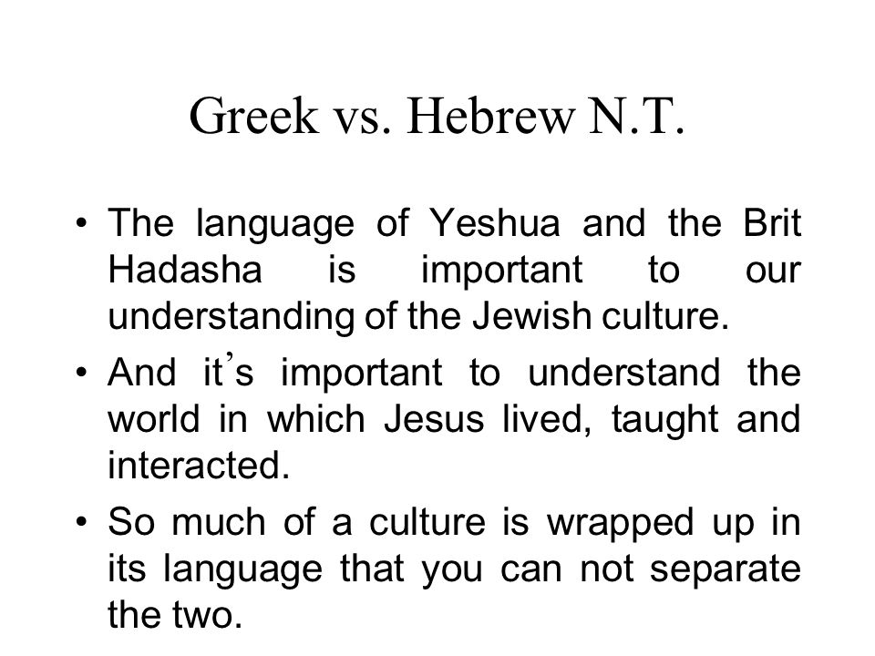 Greek vs. Hebrew N.T. The language of Yeshua and the Brit Hadasha is important to our understanding of the Jewish culture. And it s important to under