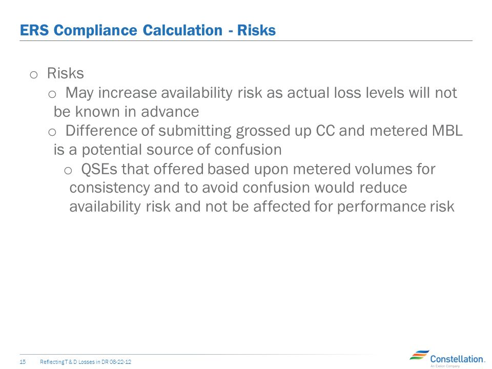 ERS Compliance Calculation - Default Reflecting T & D Losses in DR o Default o CC offers could be maximized by QSEs based upon expected actual loss factors o Availability calculation to be based upon CC and grossed up metered volumes (actual DLF and TLF) o Performance compares grossed up metered values vs.