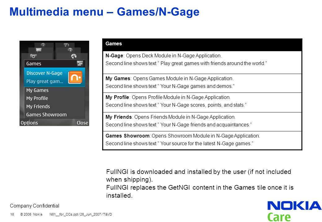 Company Confidential 18 © 2005 Nokia N81__for_CCs.ppt / 26_Jun_2007 / T&VD Multimedia menu – Games/N-Gage Games N-Gage: Opens Deck Module in N-Gage Ap