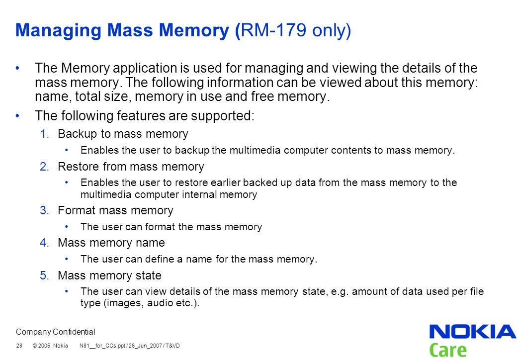 Company Confidential 28 © 2005 Nokia N81__for_CCs.ppt / 26_Jun_2007 / T&VD Managing Mass Memory (RM-179 only) The Memory application is used for manag