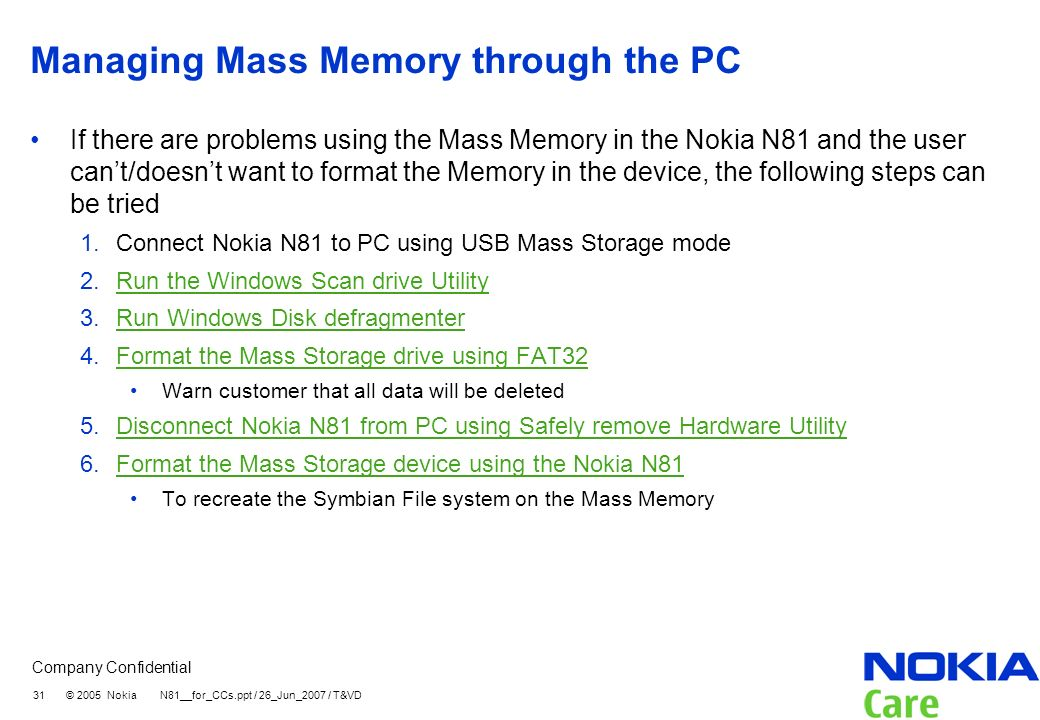 Company Confidential 31 © 2005 Nokia N81__for_CCs.ppt / 26_Jun_2007 / T&VD Managing Mass Memory through the PC If there are problems using the Mass Me