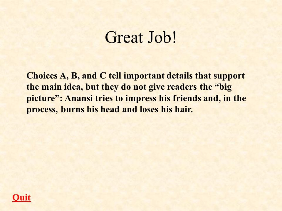 Great Job! Choices A, B, and C tell important details that support the main idea, but they do not give readers the big picture: Anansi tries to impres