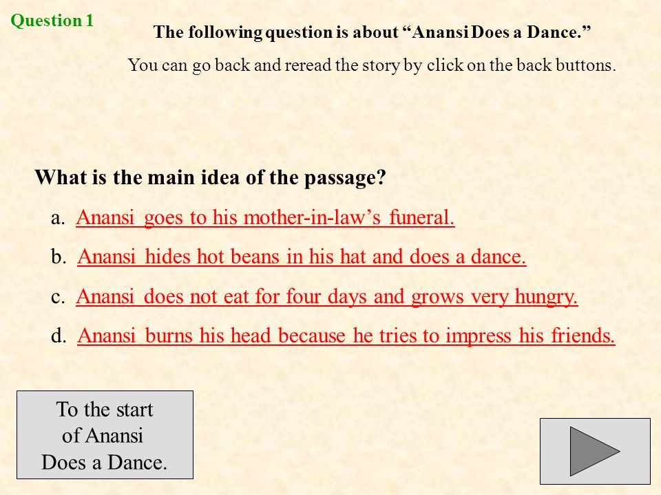 The following question is about Anansi Does a Dance. You can go back and reread the story by click on the back buttons. What is the main idea of the p
