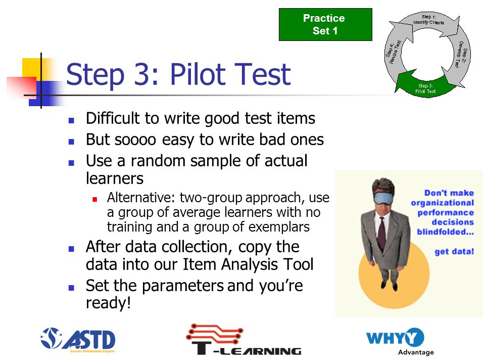 Step 3: Pilot Test Difficult to write good test items But soooo easy to write bad ones Use a random sample of actual learners Alternative: two-group approach, use a group of average learners with no training and a group of exemplars After data collection, copy the data into our Item Analysis Tool Set the parameters and youre ready.