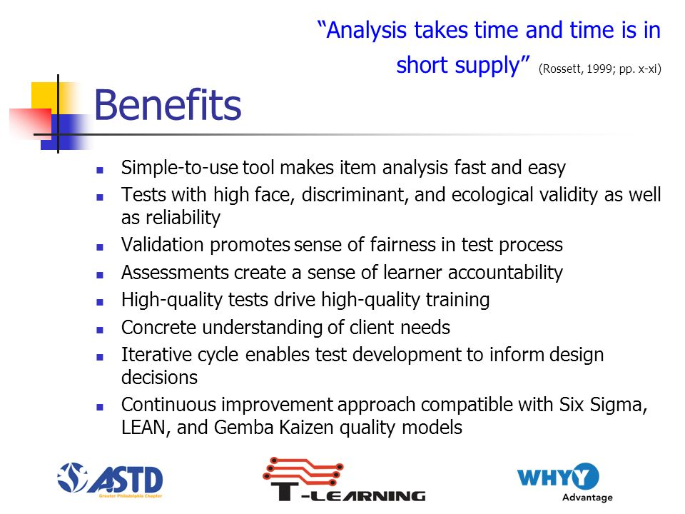 Benefits Simple-to-use tool makes item analysis fast and easy Tests with high face, discriminant, and ecological validity as well as reliability Validation promotes sense of fairness in test process Assessments create a sense of learner accountability High-quality tests drive high-quality training Concrete understanding of client needs Iterative cycle enables test development to inform design decisions Continuous improvement approach compatible with Six Sigma, LEAN, and Gemba Kaizen quality models Analysis takes time and time is in short supply (Rossett, 1999; pp.