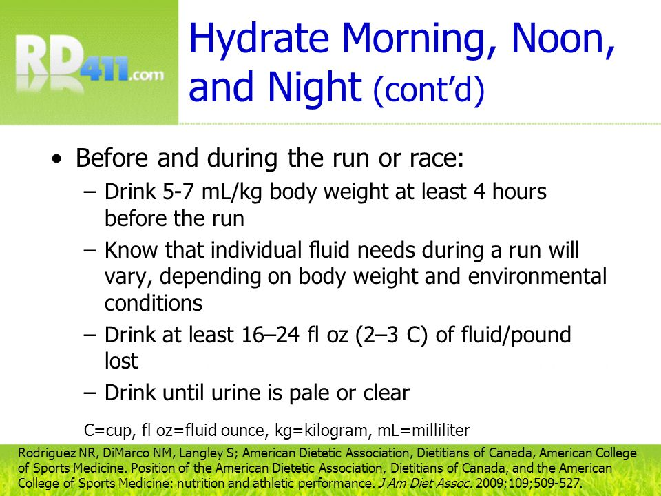 Hydrate Morning, Noon, and Night (contd) Before and during the run or race: –Drink 5-7 mL/kg body weight at least 4 hours before the run –Know that in