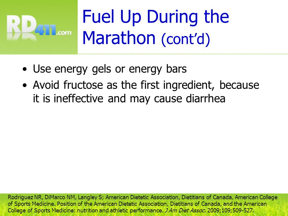 Fuel Up During the Marathon (contd) Use energy gels or energy bars Avoid fructose as the first ingredient, because it is ineffective and may cause dia