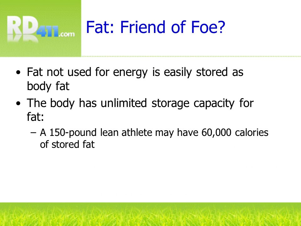 Fat: Friend of Foe? Fat not used for energy is easily stored as body fat The body has unlimited storage capacity for fat: –A 150-pound lean athlete ma