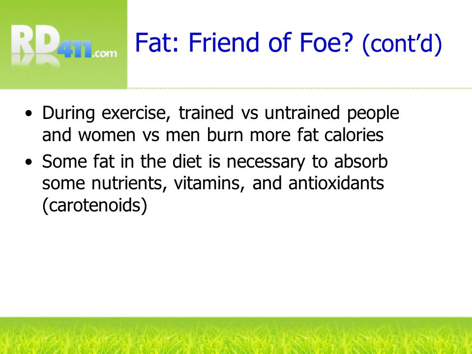 Fat: Friend of Foe? (contd) During exercise, trained vs untrained people and women vs men burn more fat calories Some fat in the diet is necessary to