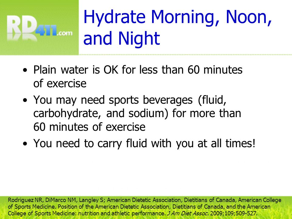 Hydrate Morning, Noon, and Night (contd) Before and during the run or race: –Drink 5-7 mL/kg body weight at least 4 hours before the run –Know that individual fluid needs during a run will vary, depending on body weight and environmental conditions –Drink at least 16–24 fl oz (2–3 C) of fluid/pound lost –Drink until urine is pale or clear C=cup, fl oz=fluid ounce, kg=kilogram, mL=milliliter Rodriguez NR, DiMarco NM, Langley S; American Dietetic Association, Dietitians of Canada, American College of Sports Medicine.