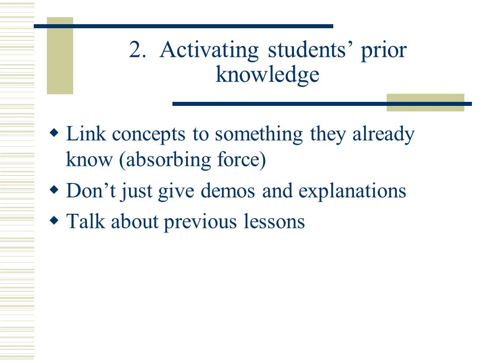2. Activating students prior knowledge Link concepts to something they already know (absorbing force) Dont just give demos and explanations Talk about