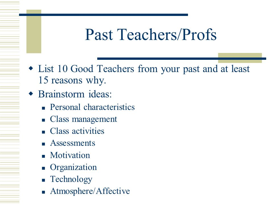 Past Teachers/Profs List 10 Good Teachers from your past and at least 15 reasons why. Brainstorm ideas: Personal characteristics Class management Clas