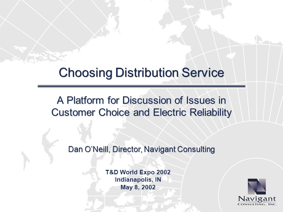 Dan ONeill, Director, Navigant Consulting Choosing Distribution Service A Platform for Discussion of Issues in Customer Choice and Electric Reliabilit