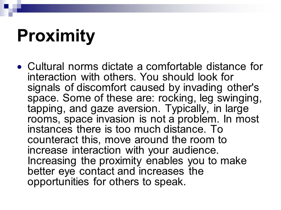Proximity Cultural norms dictate a comfortable distance for interaction with others. You should look for signals of discomfort caused by invading othe