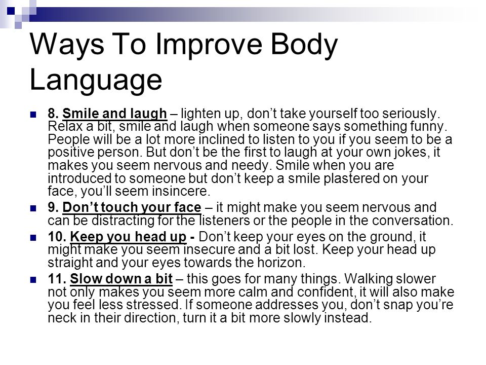 Ways To Improve Body Language 8. Smile and laugh – lighten up, dont take yourself too seriously. Relax a bit, smile and laugh when someone says someth
