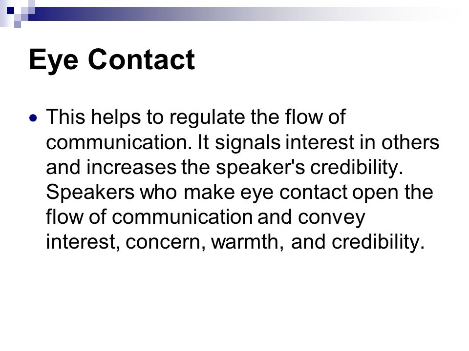 Eye Contact This helps to regulate the flow of communication. It signals interest in others and increases the speaker's credibility. Speakers who make