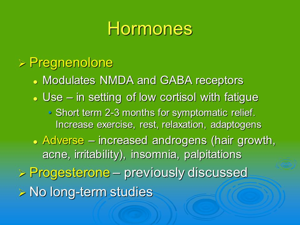 Hormones Pregnenolone Pregnenolone Modulates NMDA and GABA receptors Modulates NMDA and GABA receptors Use – in setting of low cortisol with fatigue U