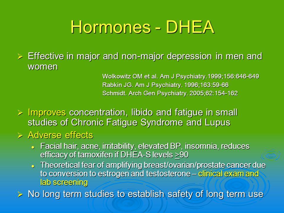 Hormones - DHEA Effective in major and non-major depression in men and women Effective in major and non-major depression in men and women Wolkowitz OM
