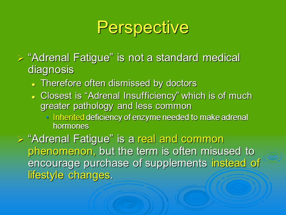 Perspective Adrenal Fatigue is not a standard medical diagnosis Adrenal Fatigue is not a standard medical diagnosis Therefore often dismissed by docto