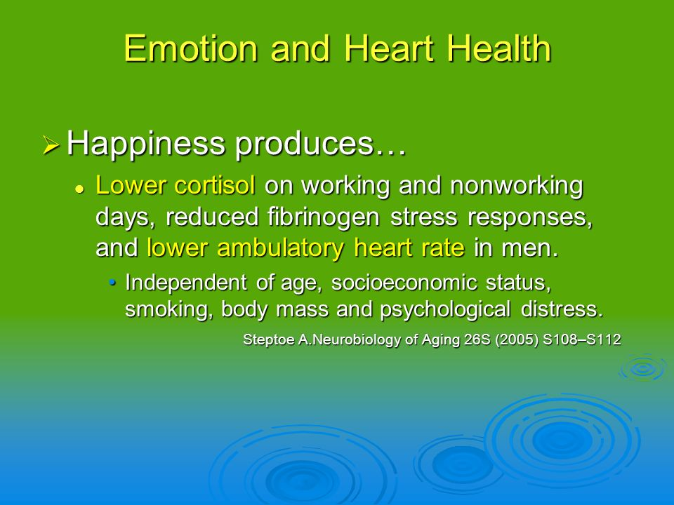 Happiness produces… Happiness produces… Lower cortisol on working and nonworking days, reduced fibrinogen stress responses, and lower ambulatory heart