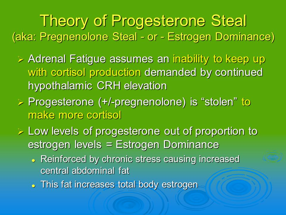 Theory of Progesterone Steal (aka: Pregnenolone Steal - or - Estrogen Dominance) Adrenal Fatigue assumes an inability to keep up with cortisol product