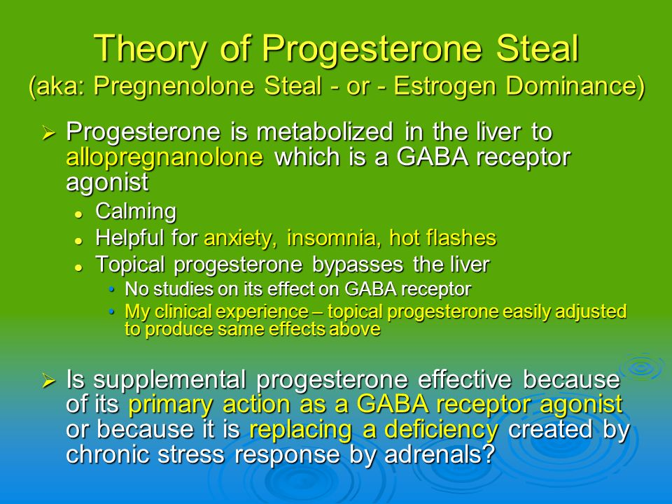 Progesterone is metabolized in the liver to allopregnanolone which is a GABA receptor agonist Progesterone is metabolized in the liver to allopregnano