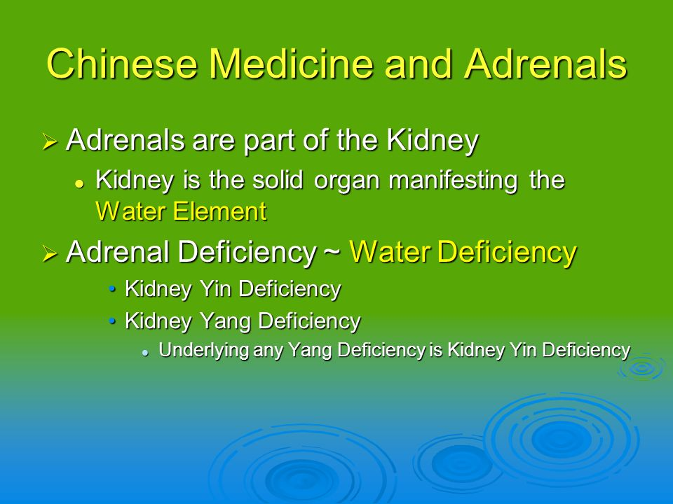 Chinese Medicine and Adrenals Adrenals are part of the Kidney Adrenals are part of the Kidney Kidney is the solid organ manifesting the Water Element