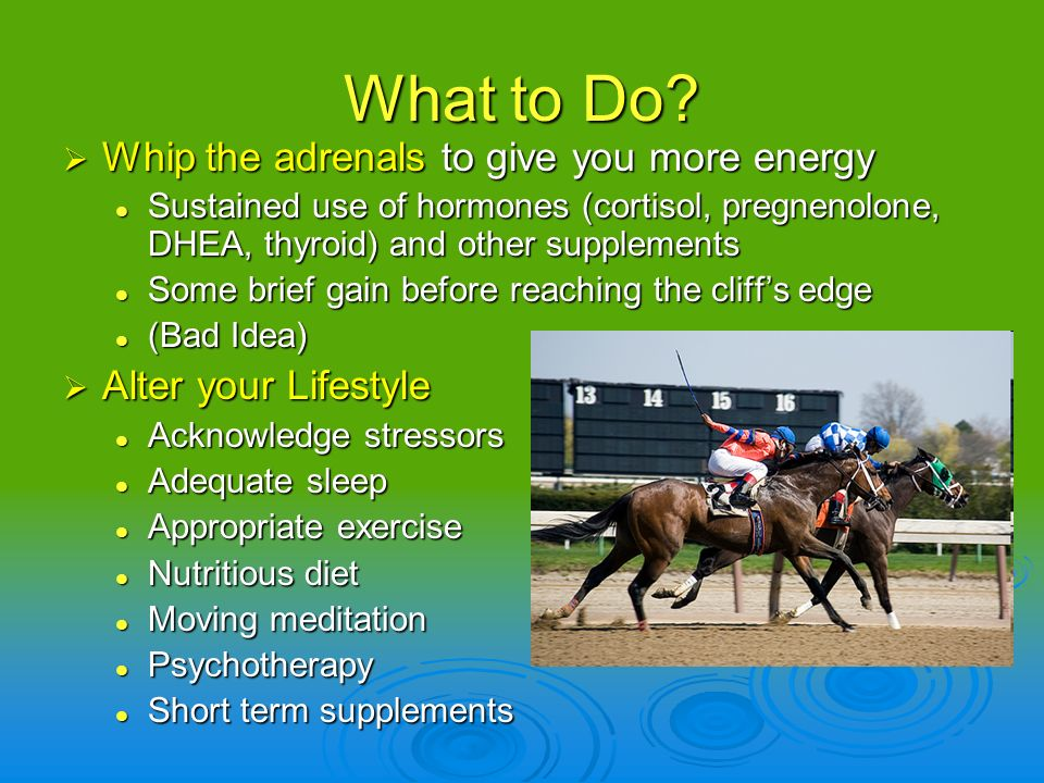 What to Do? Whip the adrenals to give you more energy Whip the adrenals to give you more energy Sustained use of hormones (cortisol, pregnenolone, DHE