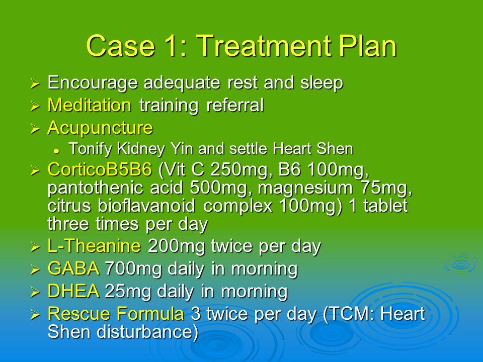 Case 1: Treatment Plan Encourage adequate rest and sleep Encourage adequate rest and sleep Meditation training referral Meditation training referral A