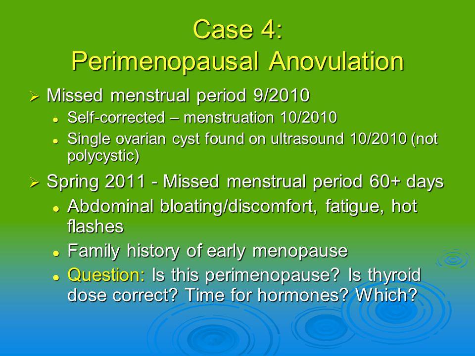 Case 4: Perimenopausal Anovulation Missed menstrual period 9/2010 Missed menstrual period 9/2010 Self-corrected – menstruation 10/2010 Self-corrected
