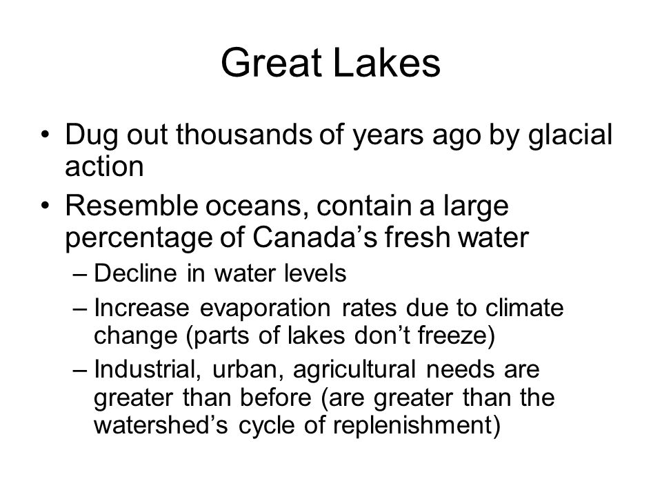 Great Lakes Dug out thousands of years ago by glacial action Resemble oceans, contain a large percentage of Canadas fresh water –Decline in water levels –Increase evaporation rates due to climate change (parts of lakes dont freeze) –Industrial, urban, agricultural needs are greater than before (are greater than the watersheds cycle of replenishment)