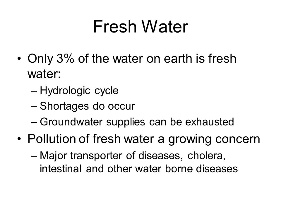 Only 3% of the water on earth is fresh water: –Hydrologic cycle –Shortages do occur –Groundwater supplies can be exhausted Pollution of fresh water a growing concern –Major transporter of diseases, cholera, intestinal and other water borne diseases