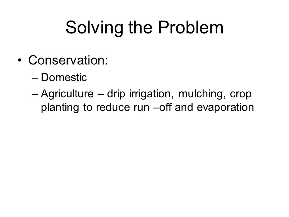 Solving the Problem Conservation: –Domestic –Agriculture – drip irrigation, mulching, crop planting to reduce run –off and evaporation