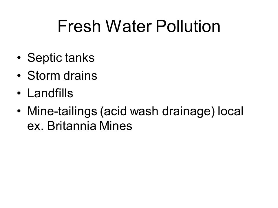 Fresh Water Pollution Septic tanks Storm drains Landfills Mine-tailings (acid wash drainage) local ex.