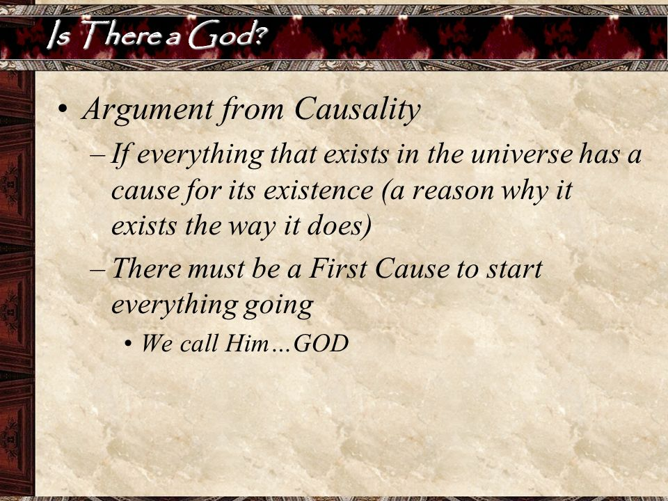 Is There a God? Argument from Causality –If everything that exists in the universe has a cause for its existence (a reason why it exists the way it do