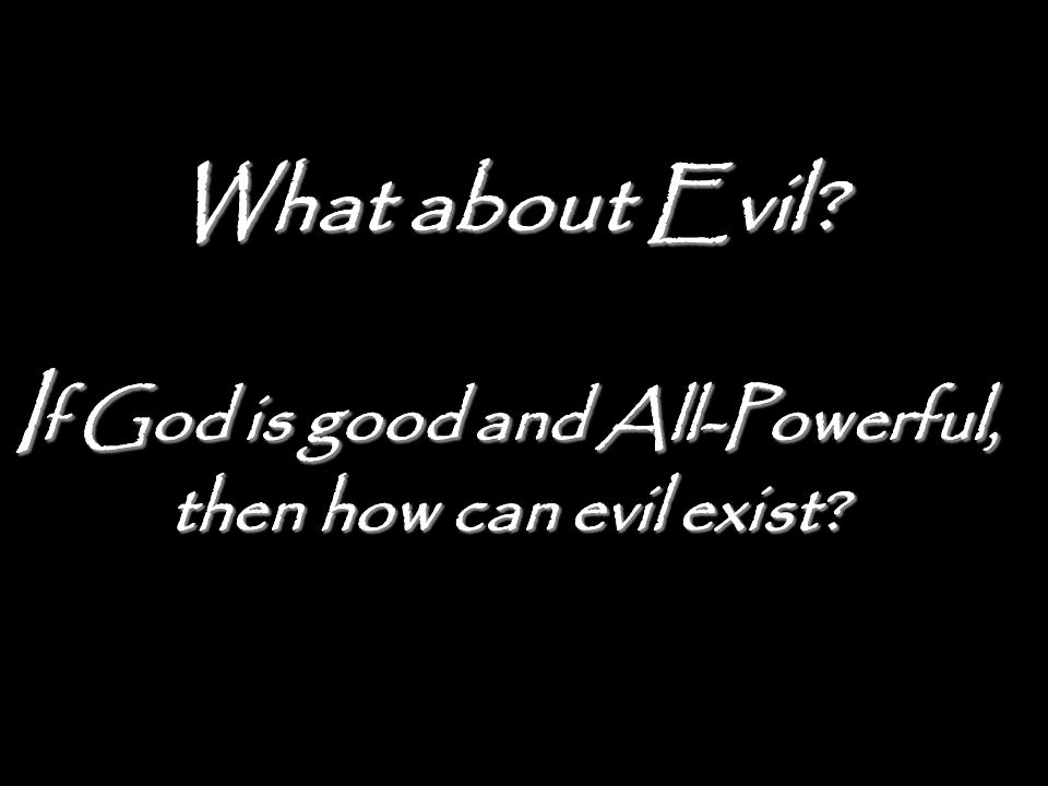 What about Evil? I f God is good and All-Powerful, then how can evil exist?